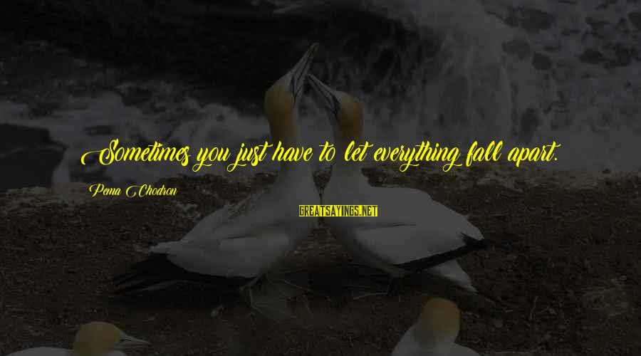Sometimes You Fall Sayings By Pema Chodron: Sometimes you just have to let everything fall apart.