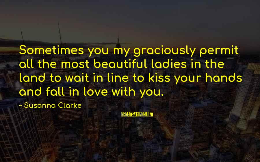 Sometimes You Fall Sayings By Susanna Clarke: Sometimes you my graciously permit all the most beautiful ladies in the land to wait