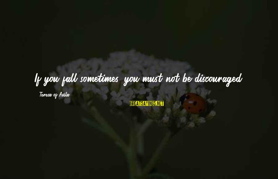 Sometimes You Fall Sayings By Teresa Of Avila: If you fall sometimes, you must not be discouraged.