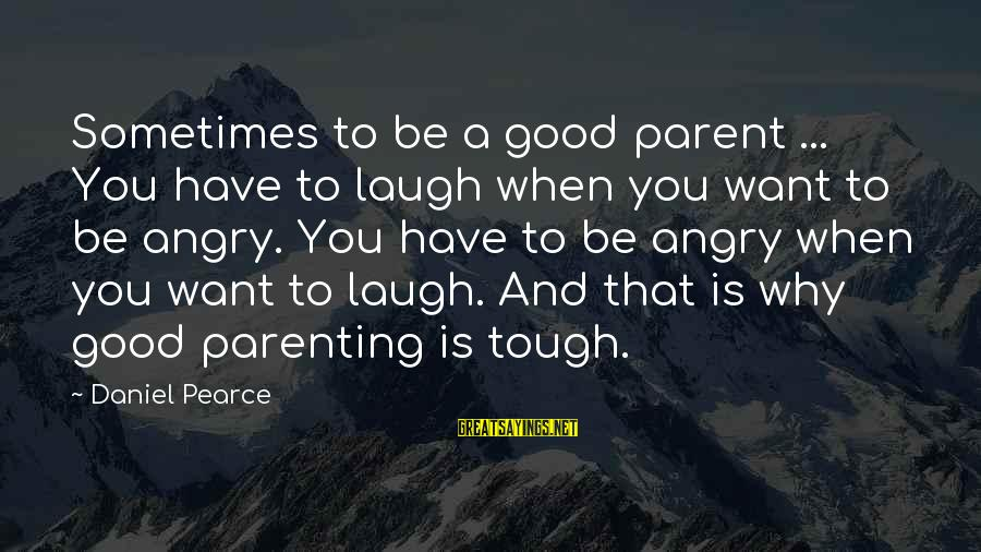 Sometimes You Have To Laugh Sayings By Daniel Pearce: Sometimes to be a good parent ... You have to laugh when you want to