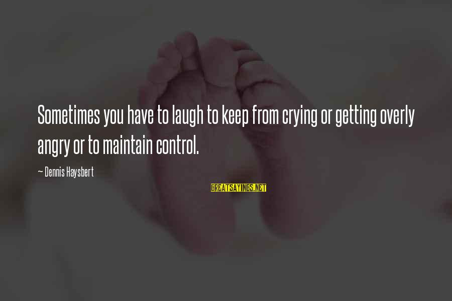 Sometimes You Have To Laugh Sayings By Dennis Haysbert: Sometimes you have to laugh to keep from crying or getting overly angry or to
