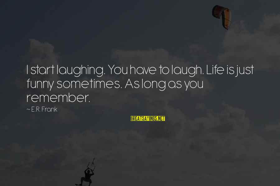 Sometimes You Have To Laugh Sayings By E.R. Frank: I start laughing. You have to laugh. Life is just funny sometimes. As long as