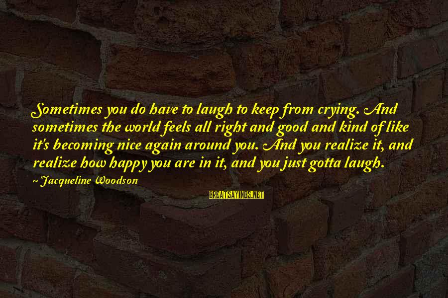 Sometimes You Have To Laugh Sayings By Jacqueline Woodson: Sometimes you do have to laugh to keep from crying. And sometimes the world feels