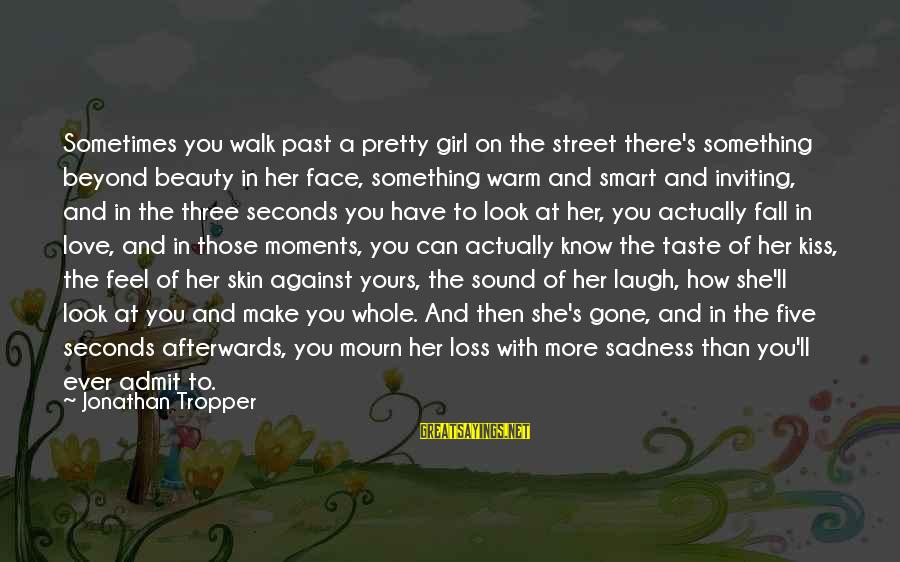 Sometimes You Have To Laugh Sayings By Jonathan Tropper: Sometimes you walk past a pretty girl on the street there's something beyond beauty in