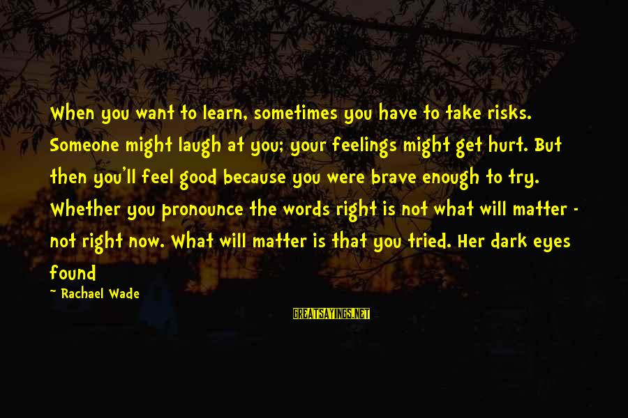 Sometimes You Have To Laugh Sayings By Rachael Wade: When you want to learn, sometimes you have to take risks. Someone might laugh at