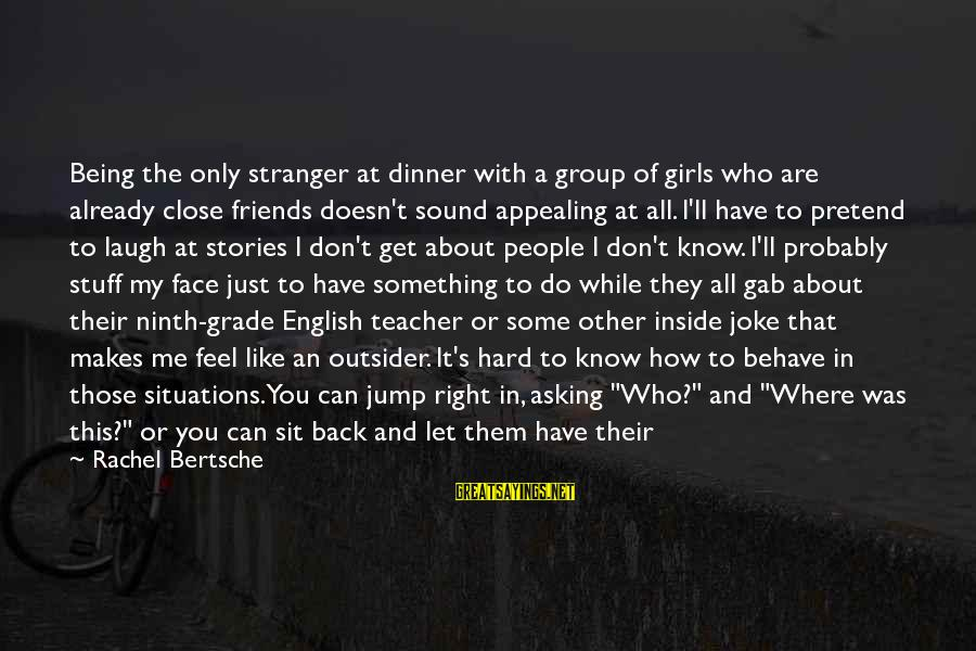 Sometimes You Have To Laugh Sayings By Rachel Bertsche: Being the only stranger at dinner with a group of girls who are already close