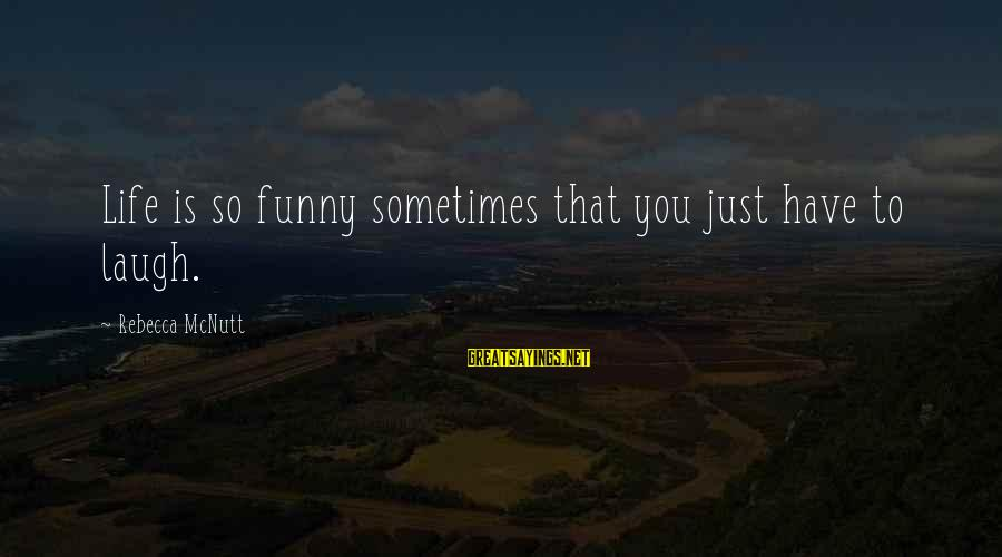 Sometimes You Have To Laugh Sayings By Rebecca McNutt: Life is so funny sometimes that you just have to laugh.