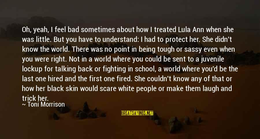 Sometimes You Have To Laugh Sayings By Toni Morrison: Oh, yeah, I feel bad sometimes about how I treated Lula Ann when she was