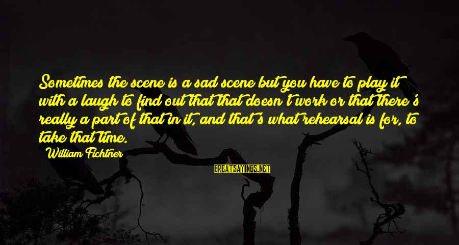 Sometimes You Have To Laugh Sayings By William Fichtner: Sometimes the scene is a sad scene but you have to play it with a
