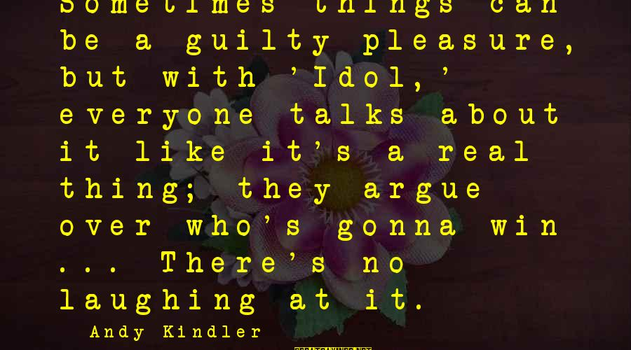 Sometimes You Just Can Win Sayings By Andy Kindler: Sometimes things can be a guilty pleasure, but with 'Idol,' everyone talks about it like