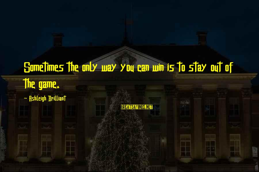 Sometimes You Just Can Win Sayings By Ashleigh Brilliant: Sometimes the only way you can win is to stay out of the game.