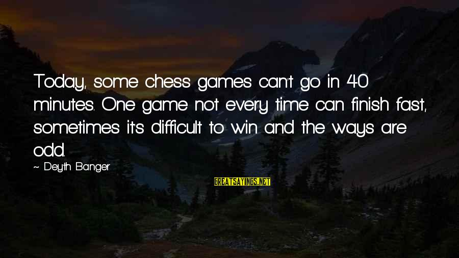 Sometimes You Just Can Win Sayings By Deyth Banger: Today, some chess games can't go in 40 minutes. One game not every time can