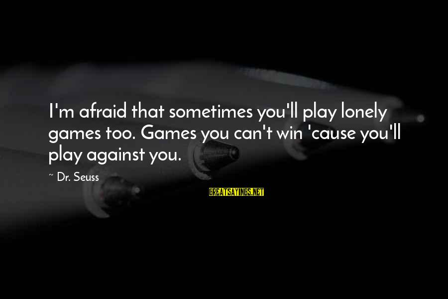 Sometimes You Just Can Win Sayings By Dr. Seuss: I'm afraid that sometimes you'll play lonely games too. Games you can't win 'cause you'll