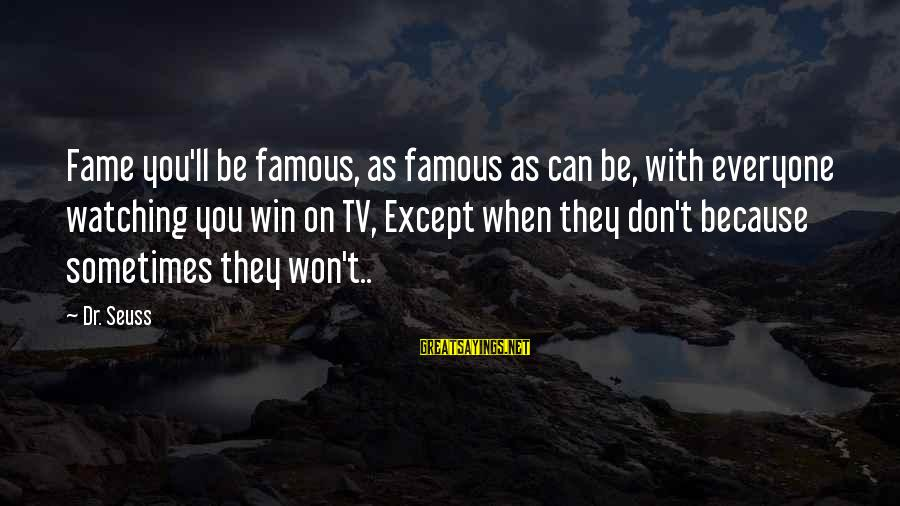 Sometimes You Just Can Win Sayings By Dr. Seuss: Fame you'll be famous, as famous as can be, with everyone watching you win on