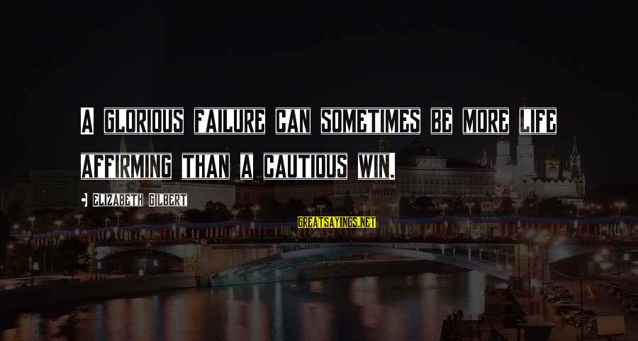 Sometimes You Just Can Win Sayings By Elizabeth Gilbert: A glorious failure can sometimes be more life affirming than a cautious win.