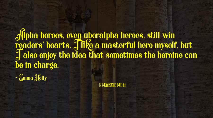 Sometimes You Just Can Win Sayings By Emma Holly: Alpha heroes, even uberalpha heroes, still win readers' hearts. I like a masterful hero myself,