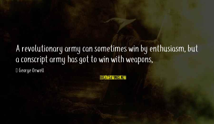 Sometimes You Just Can Win Sayings By George Orwell: A revolutionary army can sometimes win by enthusiasm, but a conscript army has got to