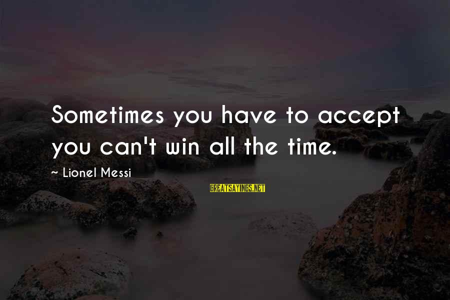Sometimes You Just Can Win Sayings By Lionel Messi: Sometimes you have to accept you can't win all the time.