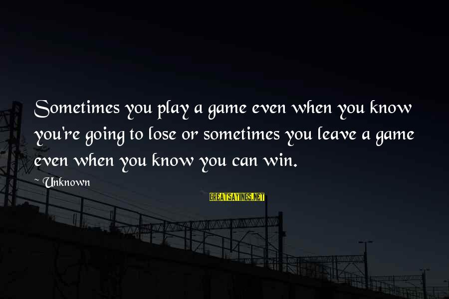 Sometimes You Just Can Win Sayings By Unknown: Sometimes you play a game even when you know you're going to lose or sometimes