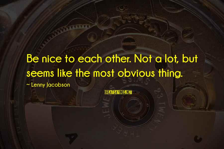 Sometimes You Just Have To Cut Your Losses Sayings By Lenny Jacobson: Be nice to each other. Not a lot, but seems like the most obvious thing.