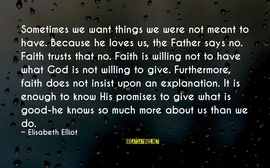 Sometimes You're Just Not Good Enough Sayings By Elisabeth Elliot: Sometimes we want things we were not meant to have. Because he loves us, the