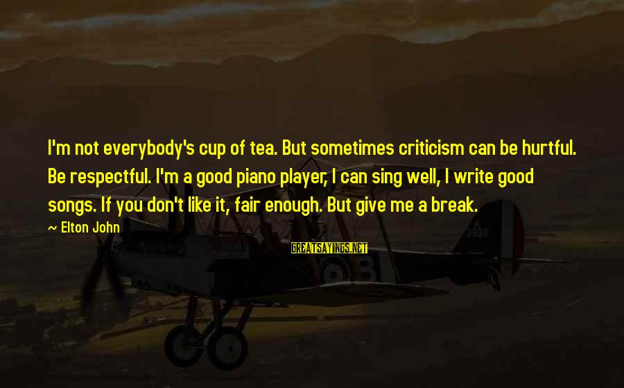 Sometimes You're Just Not Good Enough Sayings By Elton John: I'm not everybody's cup of tea. But sometimes criticism can be hurtful. Be respectful. I'm