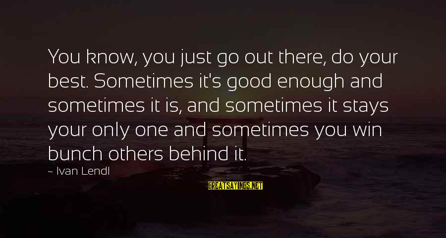 Sometimes You're Just Not Good Enough Sayings By Ivan Lendl: You know, you just go out there, do your best. Sometimes it's good enough and