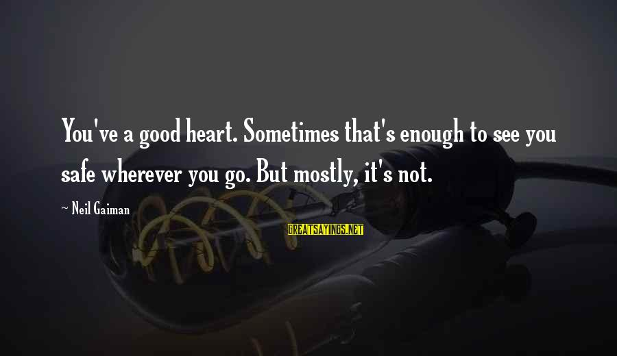 Sometimes You're Just Not Good Enough Sayings By Neil Gaiman: You've a good heart. Sometimes that's enough to see you safe wherever you go. But