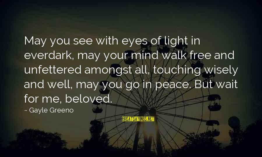 Somewhere Inside Book Sayings By Gayle Greeno: May you see with eyes of light in everdark, may your mind walk free and