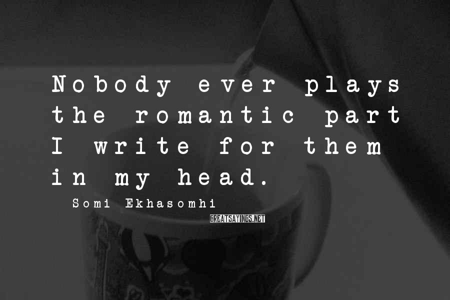 Somi Ekhasomhi Sayings: Nobody ever plays the romantic part I write for them in my head.