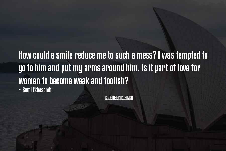 Somi Ekhasomhi Sayings: How could a smile reduce me to such a mess? I was tempted to go
