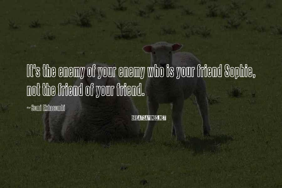 Somi Ekhasomhi Sayings: It's the enemy of your enemy who is your friend Sophie, not the friend of
