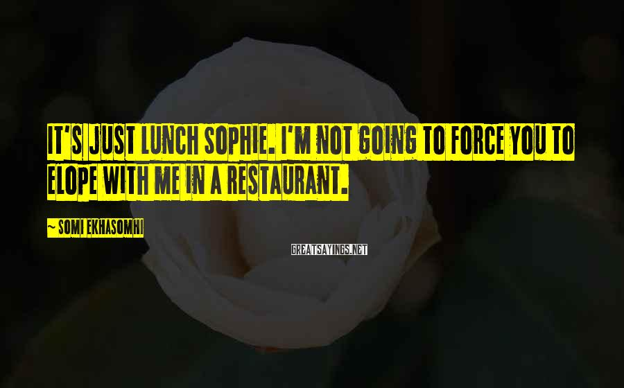 Somi Ekhasomhi Sayings: It's just lunch Sophie. I'm not going to force you to elope with me in