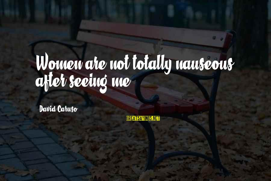 Sonder Sayings By David Caruso: Women are not totally nauseous after seeing me.