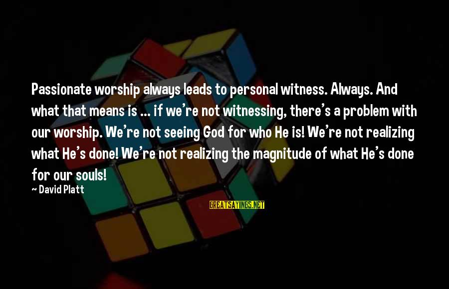 Sonder Sayings By David Platt: Passionate worship always leads to personal witness. Always. And what that means is ... if