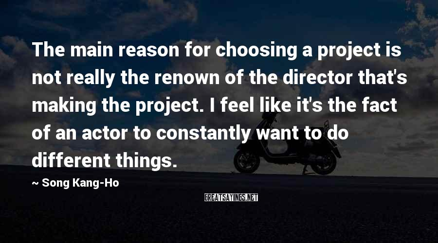 Song Kang-Ho Sayings: The main reason for choosing a project is not really the renown of the director