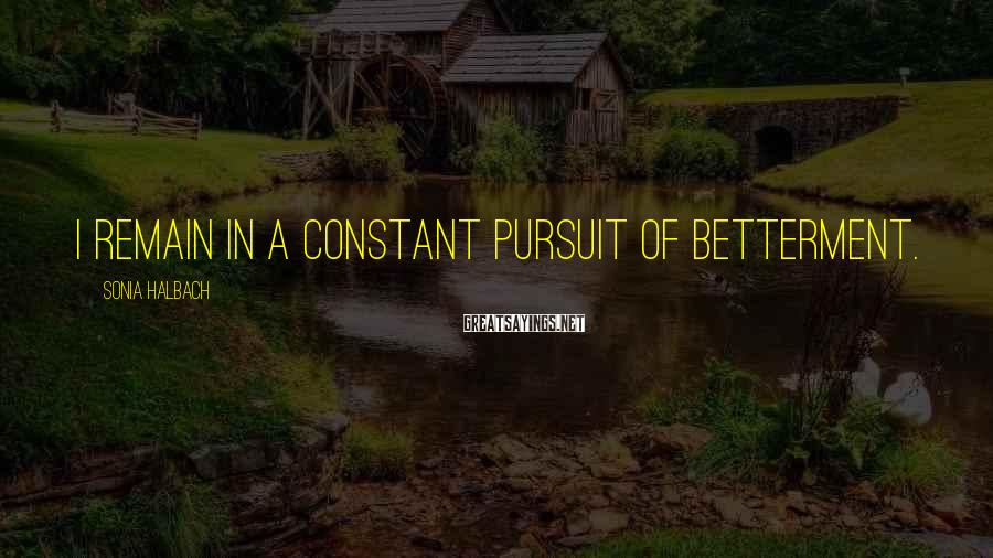 Sonia Halbach Sayings: I remain in a constant pursuit of betterment.