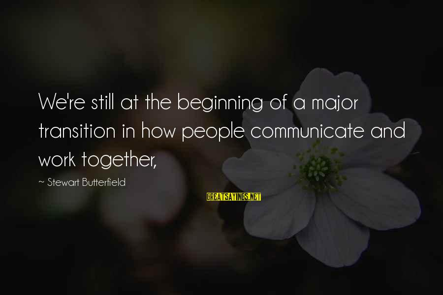 Sonia Marmeladov Sayings By Stewart Butterfield: We're still at the beginning of a major transition in how people communicate and work