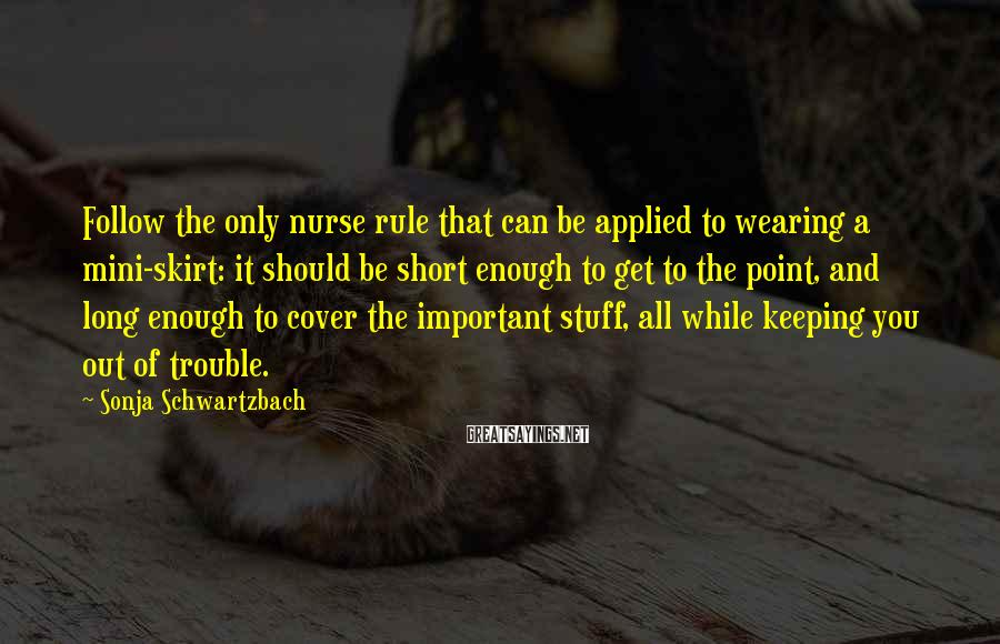 Sonja Schwartzbach Sayings: Follow the only nurse rule that can be applied to wearing a mini-skirt: it should