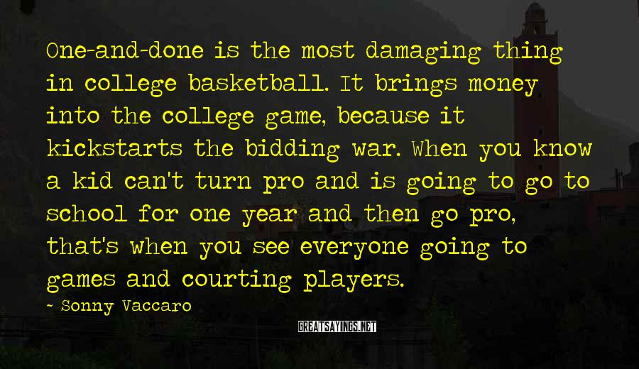 Sonny Vaccaro Sayings: One-and-done is the most damaging thing in college basketball. It brings money into the college