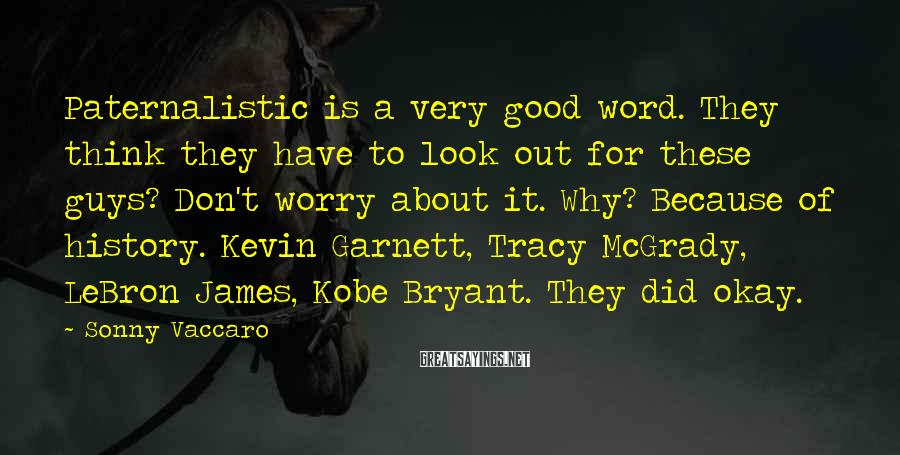 Sonny Vaccaro Sayings: Paternalistic is a very good word. They think they have to look out for these