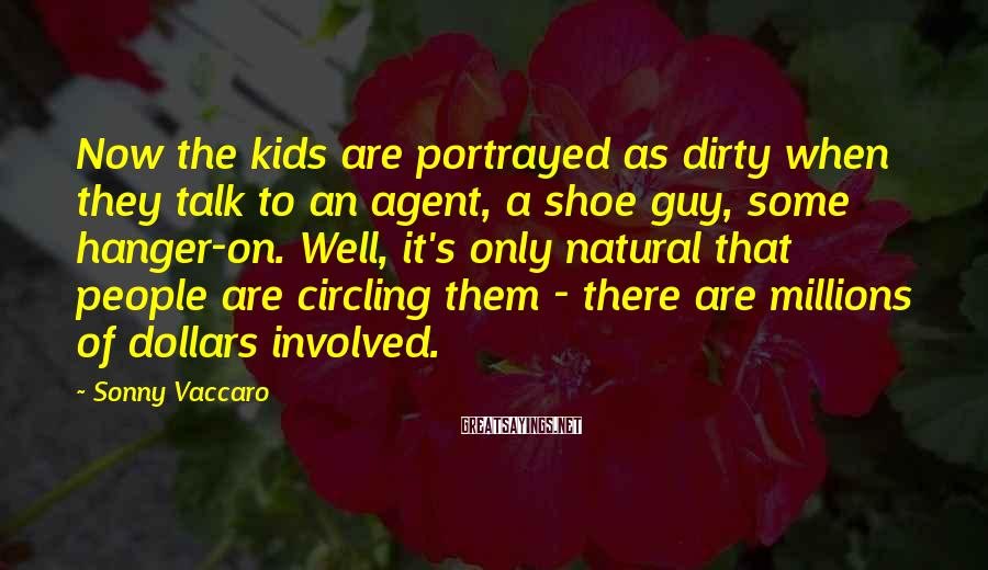 Sonny Vaccaro Sayings: Now the kids are portrayed as dirty when they talk to an agent, a shoe