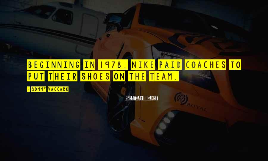 Sonny Vaccaro Sayings: Beginning in 1978, Nike paid coaches to put their shoes on the team.