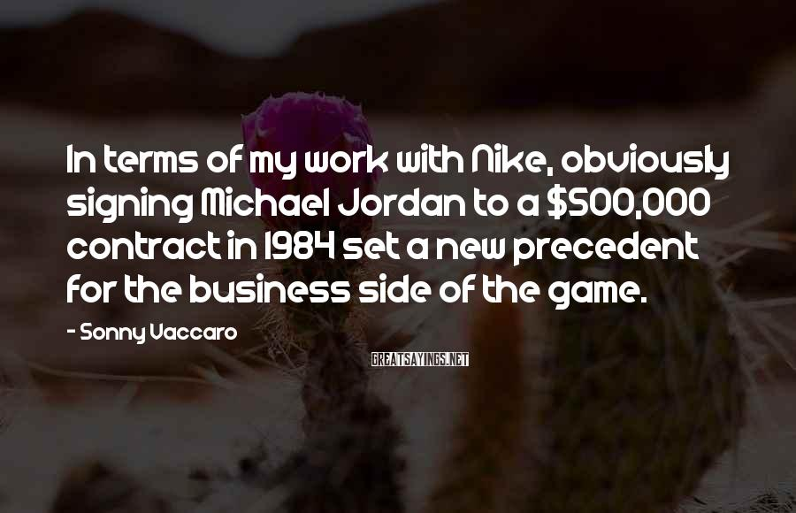 Sonny Vaccaro Sayings: In terms of my work with Nike, obviously signing Michael Jordan to a $500,000 contract