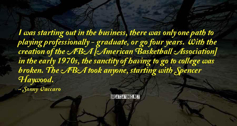 Sonny Vaccaro Sayings: I was starting out in the business, there was only one path to playing professionally