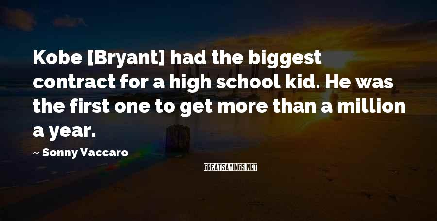 Sonny Vaccaro Sayings: Kobe [Bryant] had the biggest contract for a high school kid. He was the first