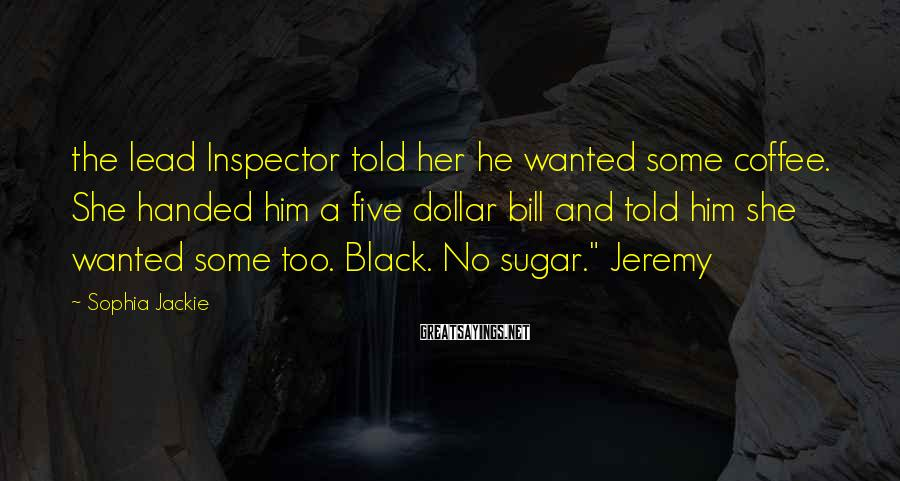 Sophia Jackie Sayings: the lead Inspector told her he wanted some coffee. She handed him a five dollar