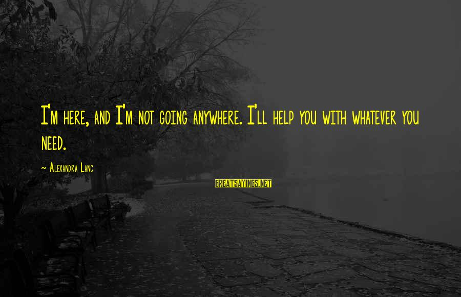 Sopm Sayings By Alexandra Lanc: I'm here, and I'm not going anywhere. I'll help you with whatever you need.