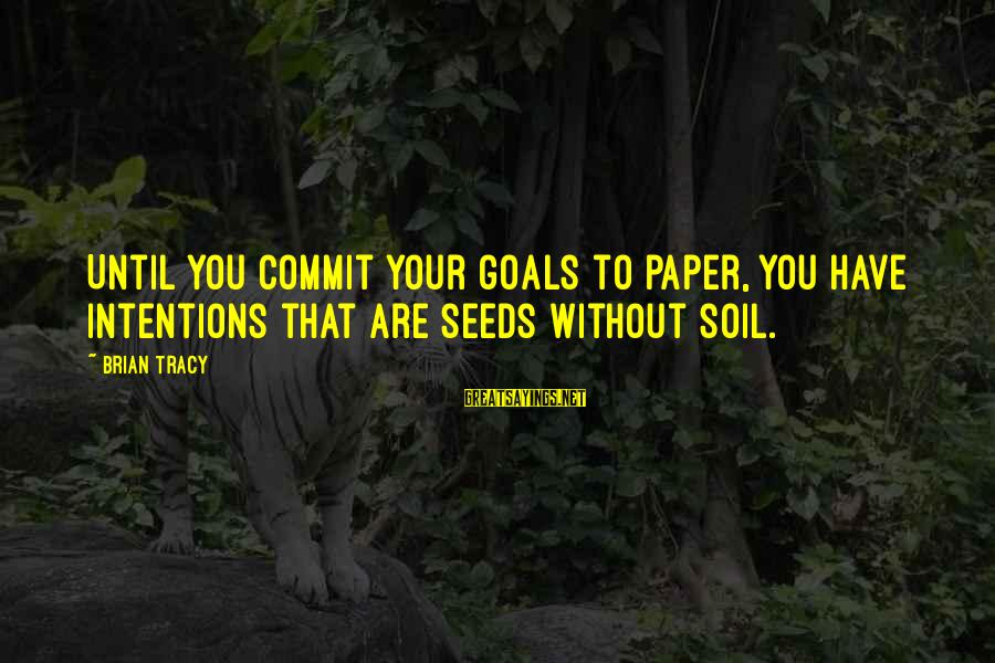 Souks Sayings By Brian Tracy: Until you commit your goals to paper, you have intentions that are seeds without soil.