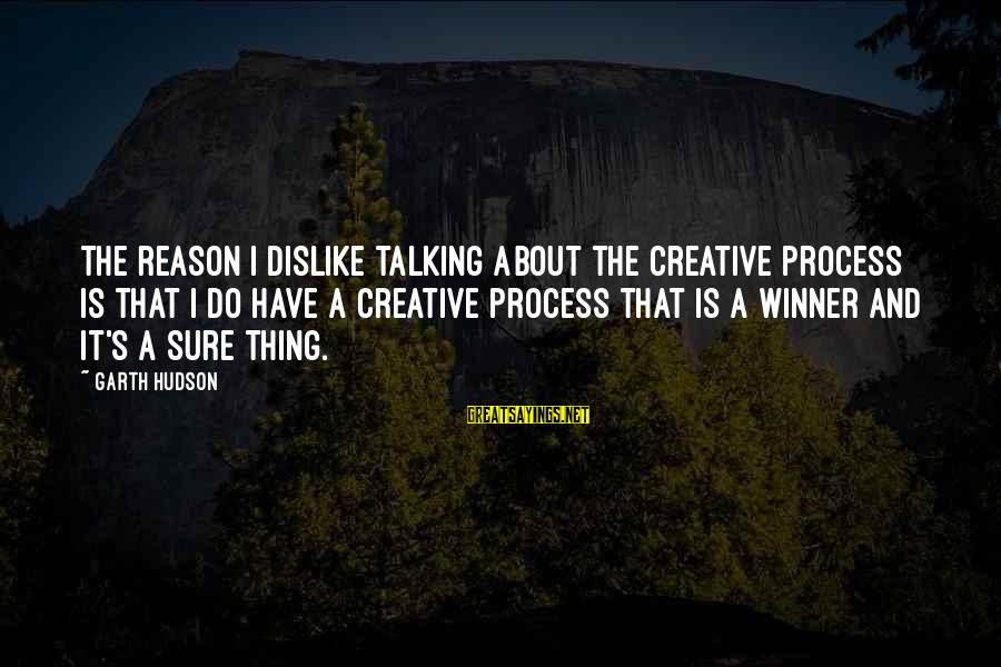 Souks Sayings By Garth Hudson: The reason I dislike talking about the creative process is that I do have a